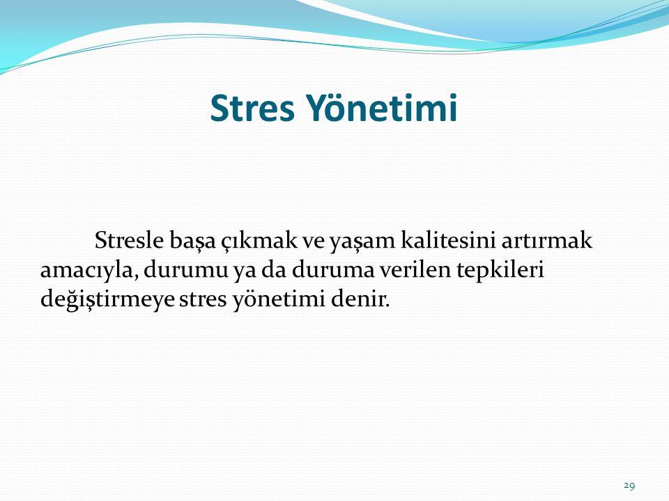 Stres Yönetimi Stresle başa çıkmak ve yaşam kalitesini artırmak amacıyla, durumu ya da duruma verilen tepkileri değiştirmeye stres yönetimi denir. 29