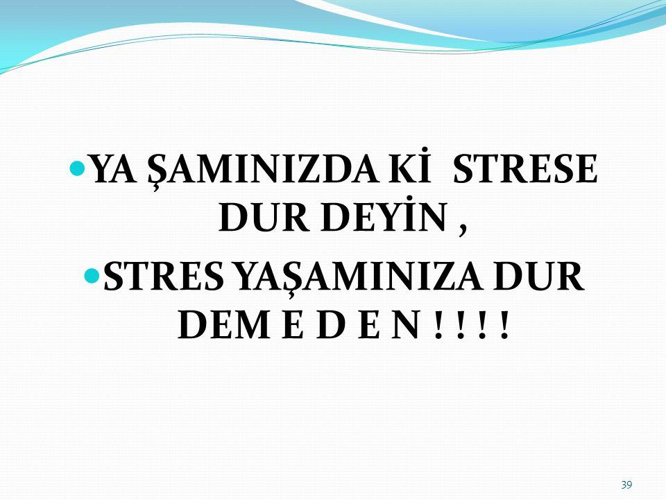 YA ŞAMINIZDA Kİ STRESE DUR DEYİN, STRES YAŞAMINIZA DUR DEM E D E N ! ! ! ! 39