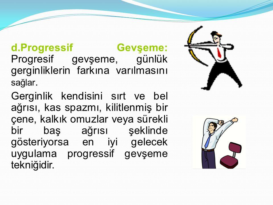 d.Progressif Gevşeme: Progresif gevşeme, günlük gerginliklerin farkına varılmasını sağlar. Gerginlik kendisini sırt ve bel ağrısı, kas spazmı, kilitle
