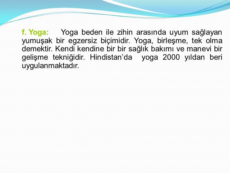 f. Yoga: Yoga beden ile zihin arasında uyum sağlayan yumuşak bir egzersiz biçimidir. Yoga, birleşme, tek olma demektir. Kendi kendine bir bir sağlık b