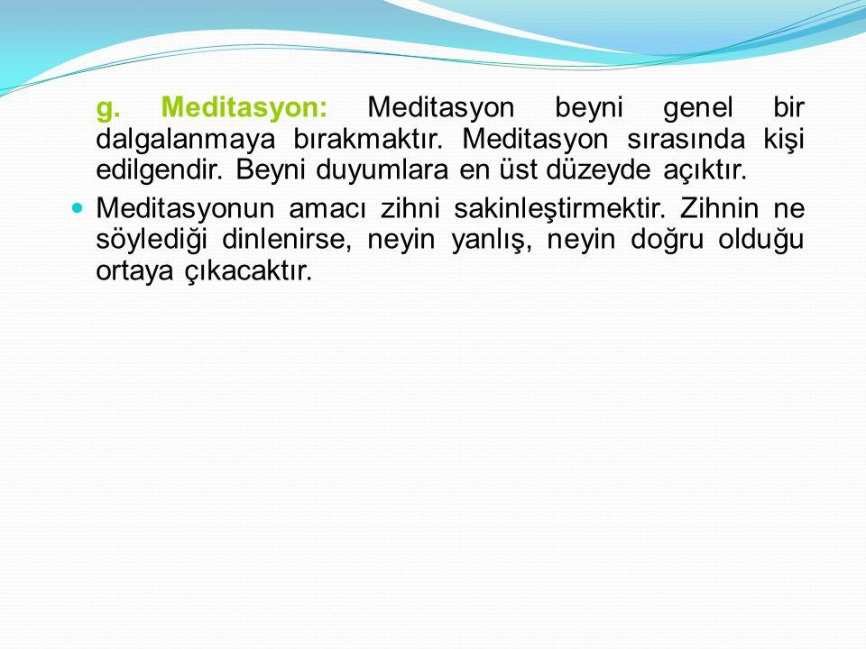 g.Meditasyon: Meditasyon beyni genel bir dalgalanmaya bırakmaktır.