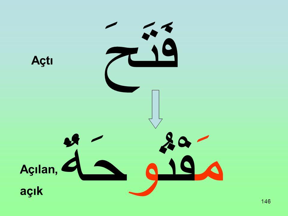 145 فَتَحَ مَفْتُوحٌ Açtı ِAçılan, açık