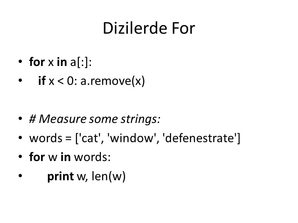 Dizilerde For for x in a[:]: if x < 0: a.remove(x) # Measure some strings: words = ['cat', 'window', 'defenestrate'] for w in words: print w, len(w)