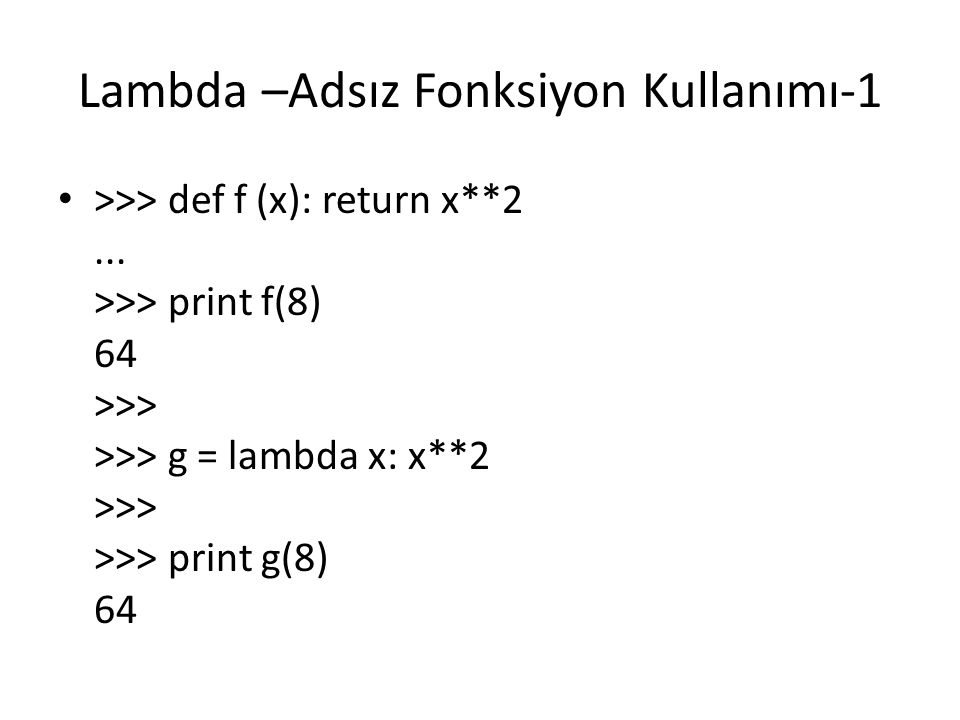 Lambda –Adsız Fonksiyon Kullanımı-1 >>> def f (x): return x**2... >>> print f(8) 64 >>> >>> g = lambda x: x**2 >>> >>> print g(8) 64