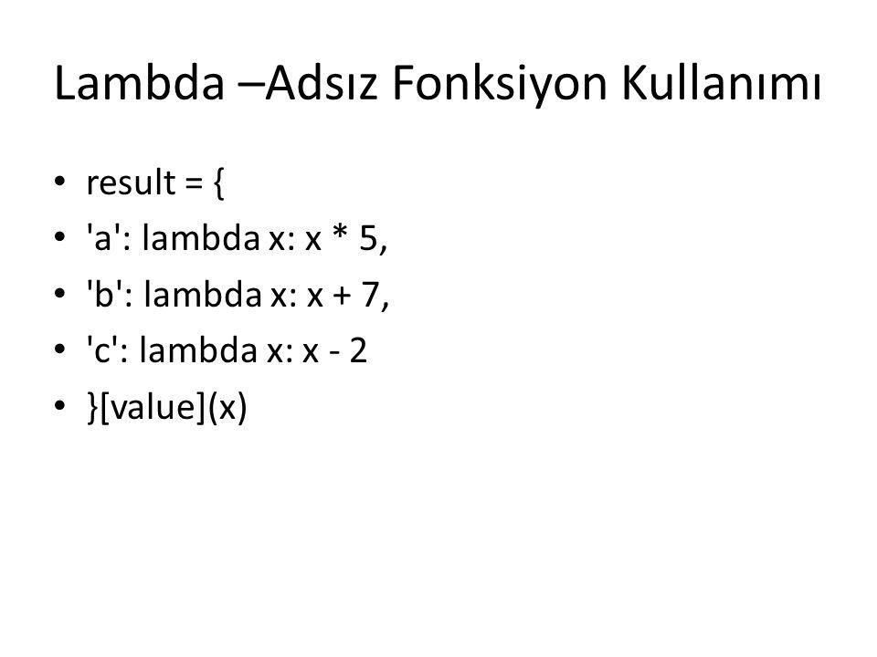 Lambda –Adsız Fonksiyon Kullanımı result = { 'a': lambda x: x * 5, 'b': lambda x: x + 7, 'c': lambda x: x - 2 }[value](x)