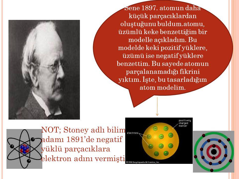 Sene 1897. atomun daha küçük parçacıklardan oluştuğunu buldum.atomu, üzümlü keke benzettiğim bir modelle açıkladım. Bu modelde keki pozitif yüklere, ü