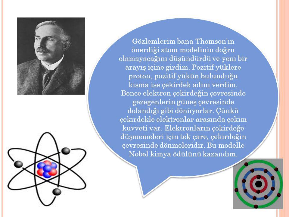 Gözlemlerim bana Thomson'ın önerdiği atom modelinin doğru olamayacağını düşündürdü ve yeni bir arayış içine girdim. Pozitif yüklere proton, pozitif yü