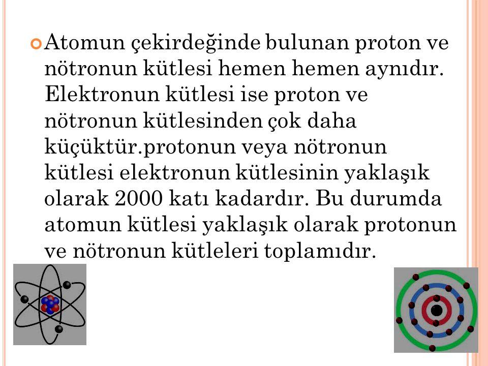 Atomun çekirdeğinde bulunan proton ve nötronun kütlesi hemen hemen aynıdır. Elektronun kütlesi ise proton ve nötronun kütlesinden çok daha küçüktür.pr