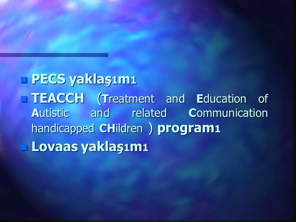 n PECS yaklaş 1 m 1 n TEACCH ( Treatment and Education of Autistic and related Communication handicapped CHildren ) program 1 n Lovaas yaklaş 1 m 1