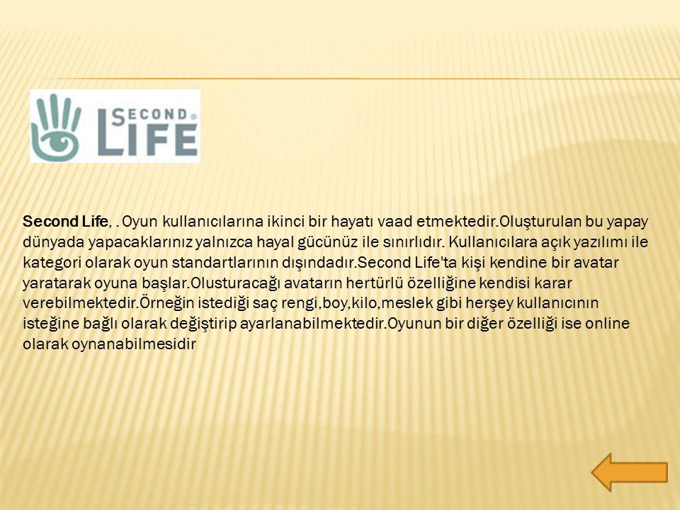 Second Life,. Oyun kullanıcılarına ikinci bir hayatı vaad etmektedir.Oluşturulan bu yapay dünyada yapacaklarınız yalnızca hayal gücünüz ile sınırlıdır