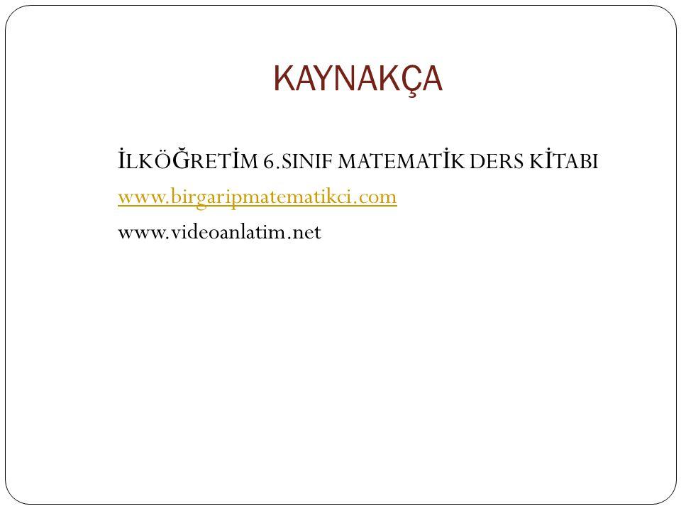 KAYNAKÇA İ LKÖ Ğ RET İ M 6.SINIF MATEMAT İ K DERS K İ TABI www.birgaripmatematikci.com www.videoanlatim.net