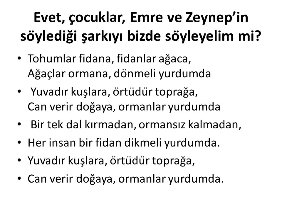 Evet, çocuklar, Emre ve Zeynep'in söylediği şarkıyı bizde söyleyelim mi? Tohumlar fidana, fidanlar ağaca, Ağaçlar ormana, dönmeli yurdumda Yu