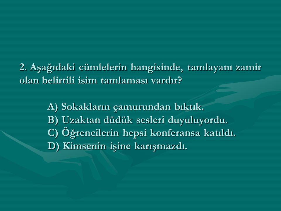 2. Aşağıdaki cümlelerin hangisinde, tamlayanı zamir olan belirtili isim tamlaması vardır? A) Sokakların çamurundan bıktık. B) Uzaktan düdük sesleri du