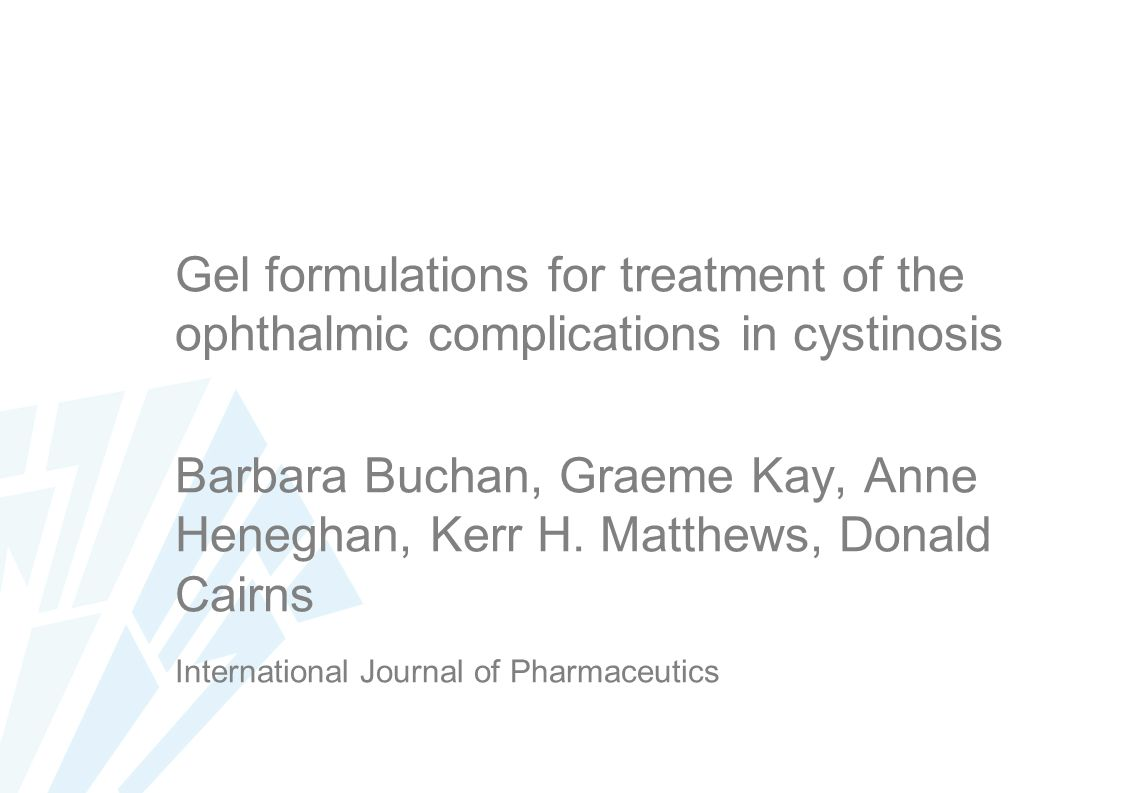 Gel formulations for treatment of the ophthalmic complications in cystinosis Barbara Buchan, Graeme Kay, Anne Heneghan, Kerr H.