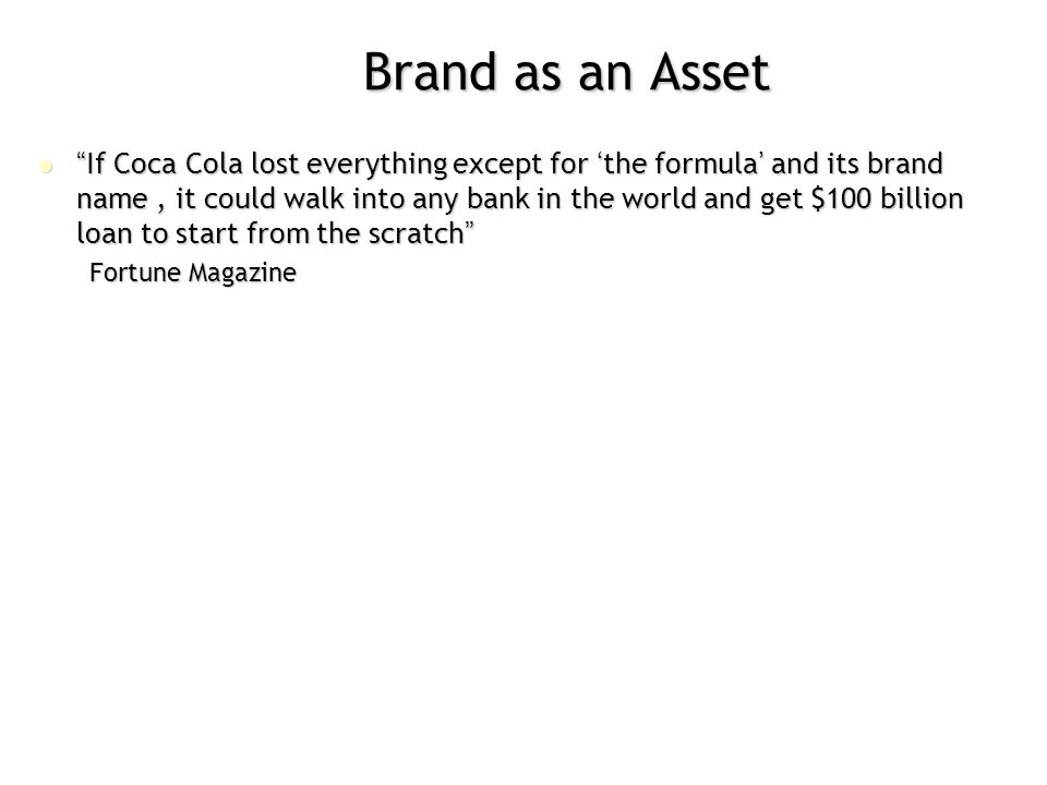 "Brand as an Asset ""If Coca Cola lost everything except for 'the formula' and its brand name, it could walk into any bank in the world and get $100 bil"