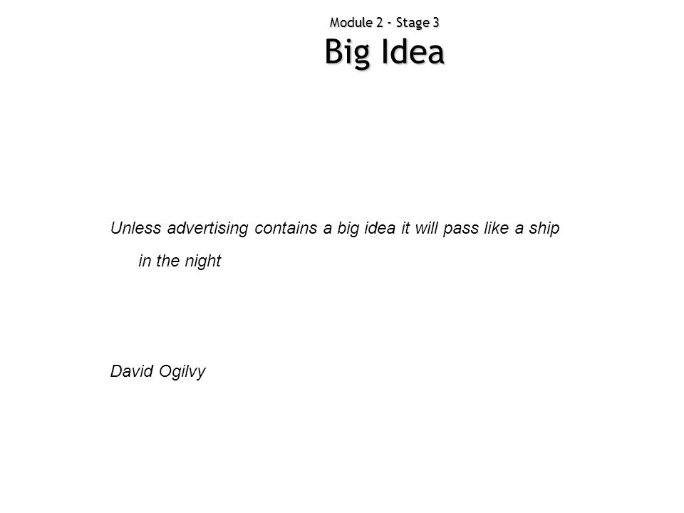 Module 2 - Stage 3 Big Idea Unless advertising contains a big idea it will pass like a ship in the night David Ogilvy