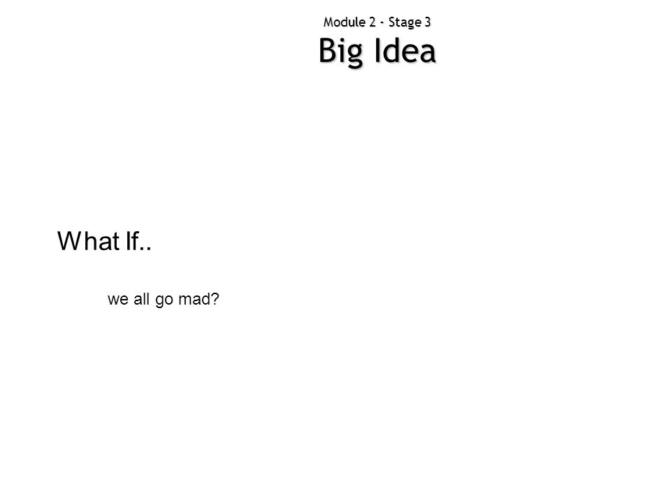 Module 2 - Stage 3 Big Idea What If.. we all go mad?