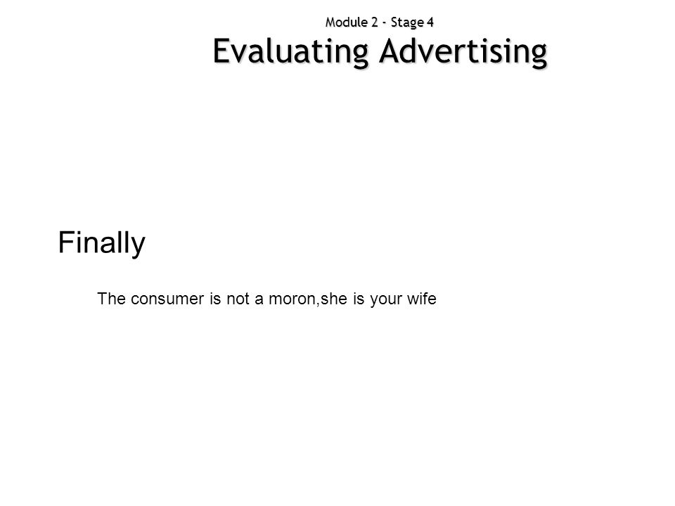 Module 2 - Stage 4 Evaluating Advertising Finally The consumer is not a moron,she is your wife