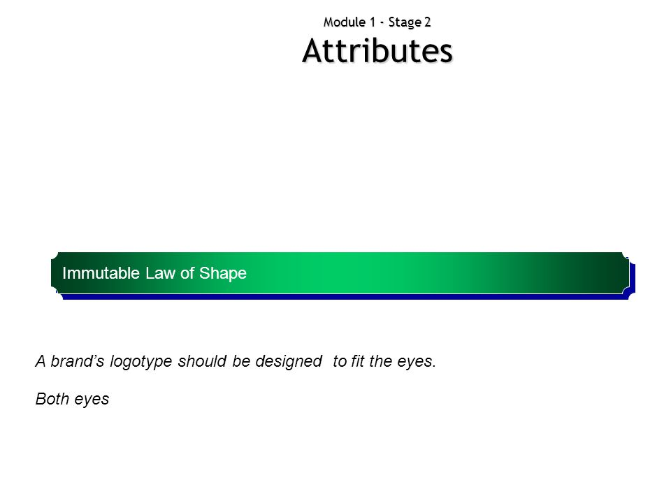 Module 1 - Stage 2 Attributes A brand's logotype should be designed to fit the eyes. Both eyes Immutable Law of Shape