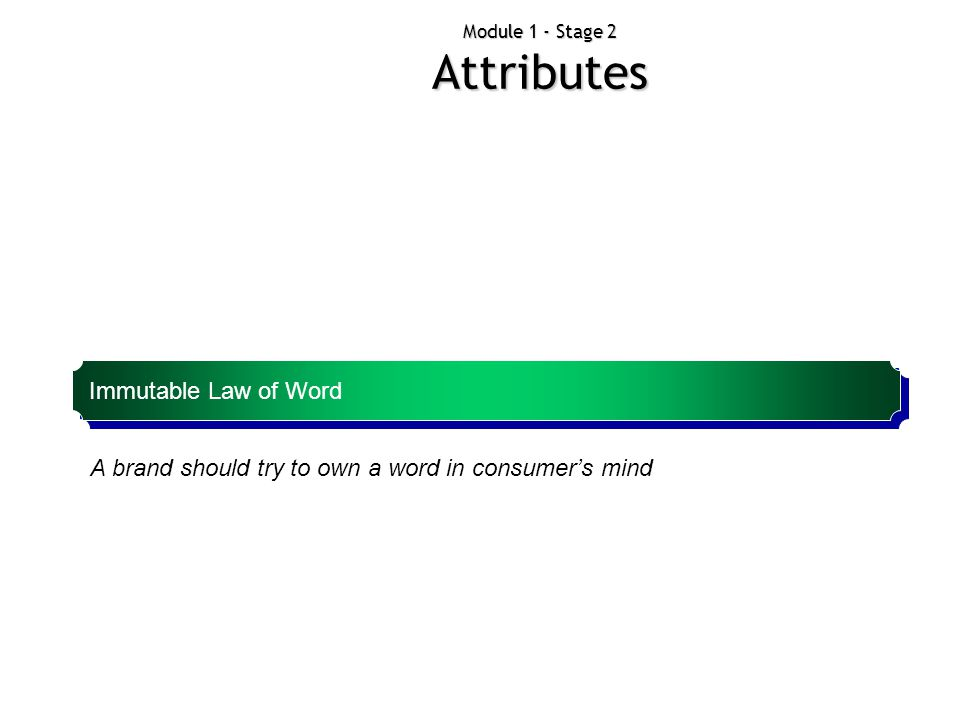 Module 1 - Stage 2 Attributes A brand should try to own a word in consumer's mind Immutable Law of Word