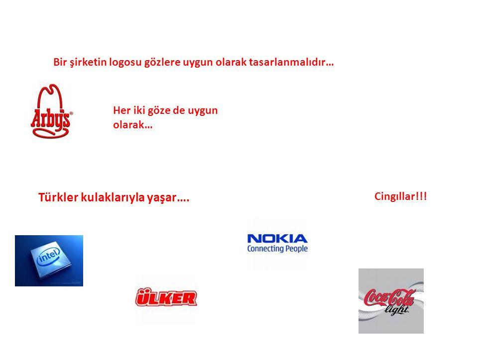 Bir şirketin logosu gözlere uygun olarak tasarlanmalıdır… Her iki göze de uygun olarak… Türkler kulaklarıyla yaşar…. Cingıllar!!!