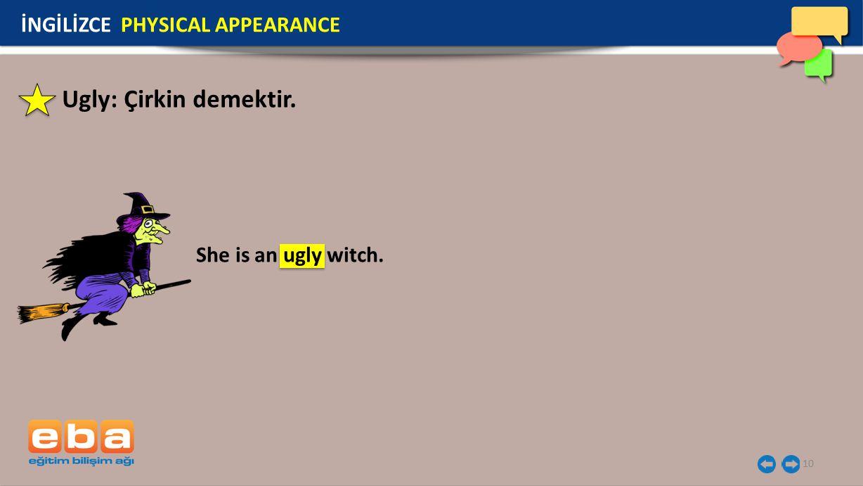 10 Ugly: Çirkin demektir. İNGİLİZCE PHYSICAL APPEARANCE She is an ugly witch.