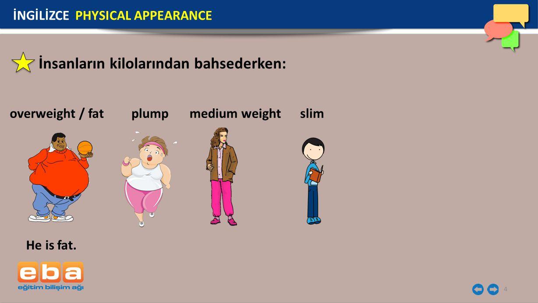 4 İnsanların kilolarından bahsederken: overweight / fat İNGİLİZCE PHYSICAL APPEARANCE He is fat. medium weight slimplump