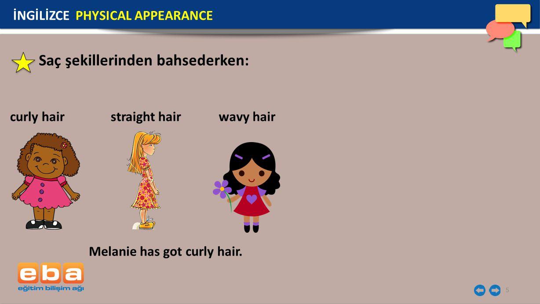 5 Saç şekillerinden bahsederken: curly hair İNGİLİZCE PHYSICAL APPEARANCE Melanie has got curly hair. straight hairwavy hair