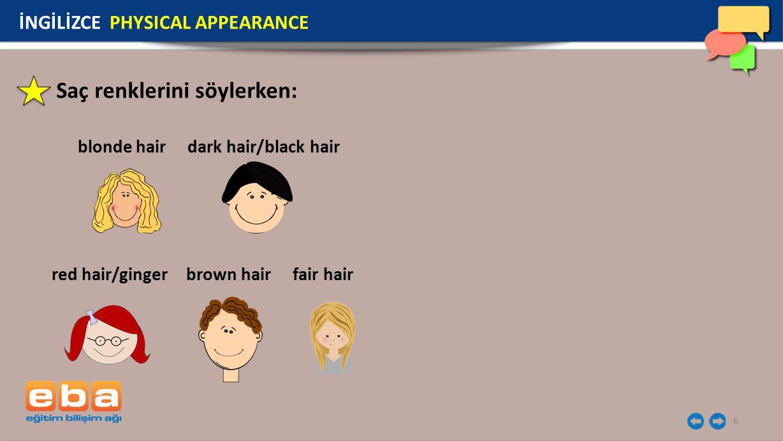 6 Saç renklerini söylerken: blonde hair İNGİLİZCE PHYSICAL APPEARANCE dark hair/black hair red hair/gingerbrown hairfair hair
