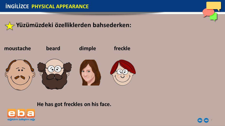 7 Yüzümüzdeki özelliklerden bahsederken: moustache İNGİLİZCE PHYSICAL APPEARANCE He has got freckles on his face. bearddimplefreckle