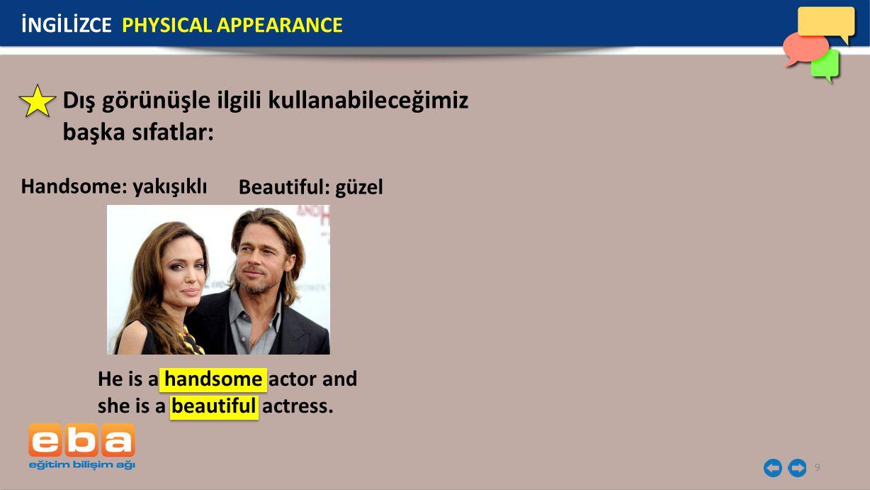 9 Dış görünüşle ilgili kullanabileceğimiz başka sıfatlar: Handsome: yakışıklı İNGİLİZCE PHYSICAL APPEARANCE He is a handsome actor and she is a beauti