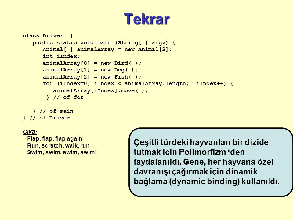 Tekrar class Driver { public static void main (String[ ] argv) { Animal[ ] animalArray = new Animal[3]; int iIndex; animalArray[0] = new Bird( ); animalArray[1] = new Dog( ); animalArray[2] = new Fish( ); for (iIndex=0; iIndex < animalArray.length; iIndex++) { animalArray[iIndex].move( ); } // of for } // of main } // of Driver Çıktı: Flap, flap, flap again Run, scratch, walk, run Swim, swim, swim, swim.