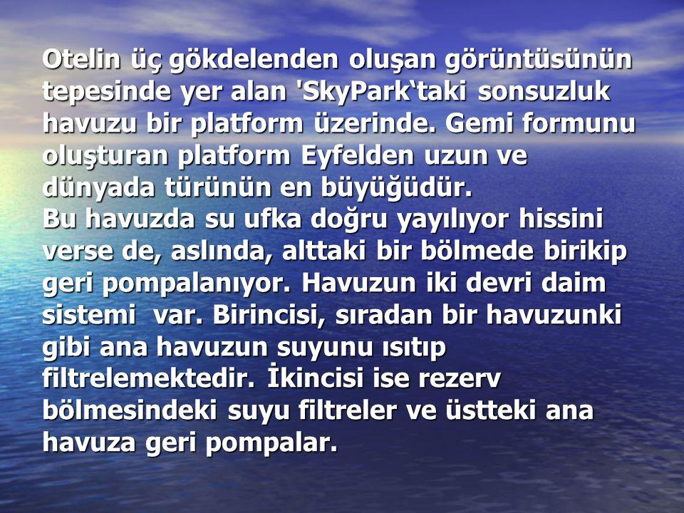 Otelin üç gökdelenden oluşan görüntüsünün tepesinde yer alan 'SkyPark'taki sonsuzluk havuzu bir platform üzerinde. Gemi formunu oluşturan platform Eyf