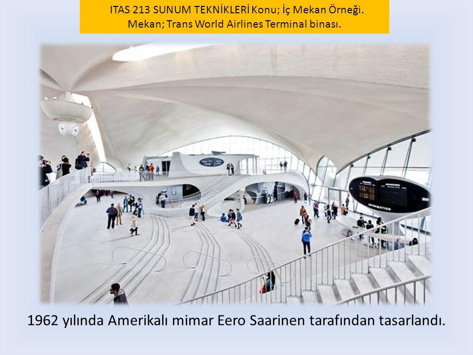 1962 yılında Amerikalı mimar Eero Saarinen tarafından tasarlandı. ITAS 213 SUNUM TEKNİKLERİ Konu; İç Mekan Örneği. Mekan; Trans World Airlines Termina
