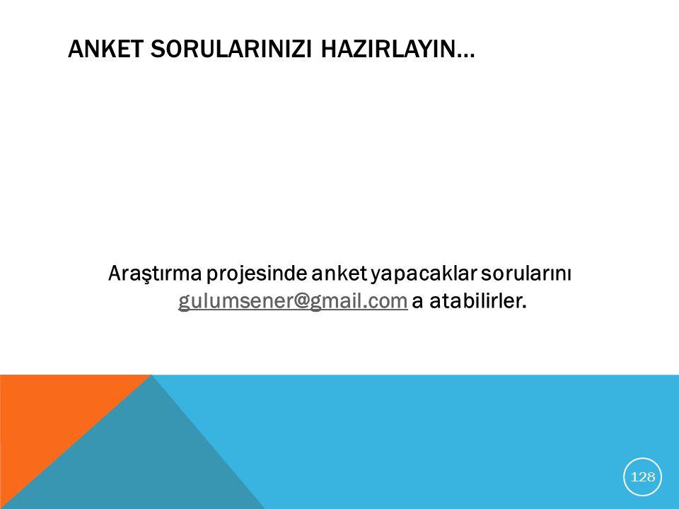 ANKET SORULARINIZI HAZIRLAYIN… Araştırma projesinde anket yapacaklar sorularını gulumsener@gmail.com a atabilirler. gulumsener@gmail.com 128