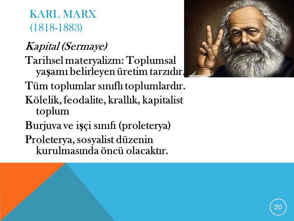 KARL MARX (1818-1883) Kapital (Sermaye) Tarihsel materyalizm: Toplumsal ya ş amı belirleyen üretim tarzıdır. Tüm toplumlar sınıflı toplumlardır. Kölel