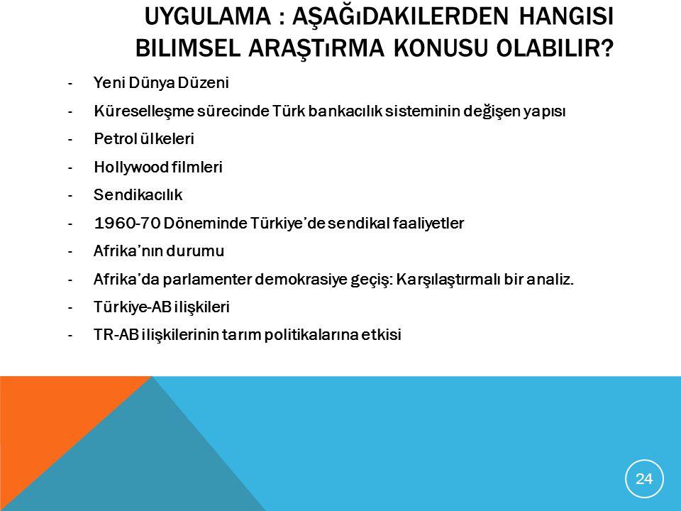 UYGULAMA : AŞAĞıDAKILERDEN HANGISI BILIMSEL ARAŞTıRMA KONUSU OLABILIR? -Yeni Dünya Düzeni -Küreselleşme sürecinde Türk bankacılık sisteminin değişen y