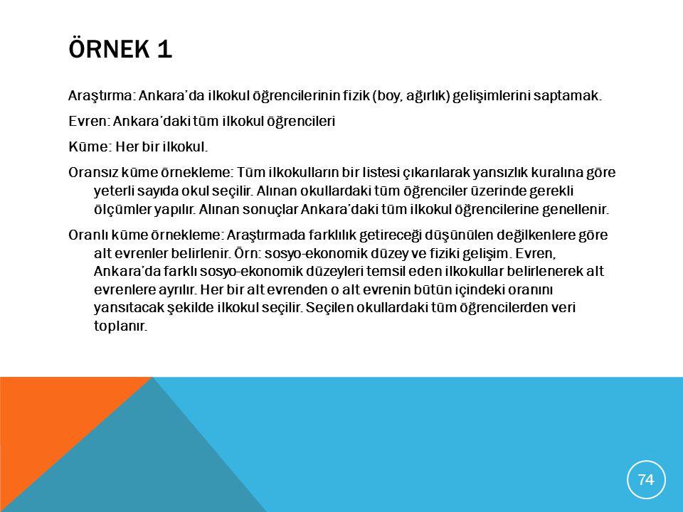 ÖRNEK 1 Araştırma: Ankara'da ilkokul öğrencilerinin fizik (boy, ağırlık) gelişimlerini saptamak. Evren: Ankara'daki tüm ilkokul öğrencileri Küme: Her
