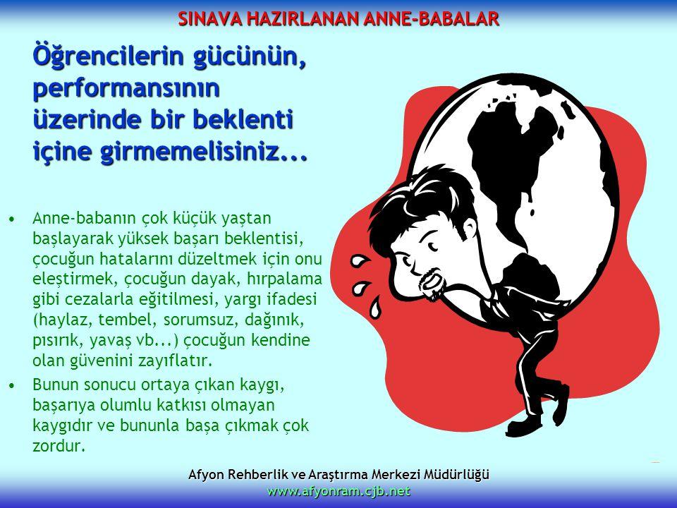 Afyon Rehberlik ve Araştırma Merkezi Müdürlüğü www.afyonram.cjb.net SINAVA HAZIRLANAN ANNE-BABALAR Öğrencilerin gücünün, performansının üzerinde bir b