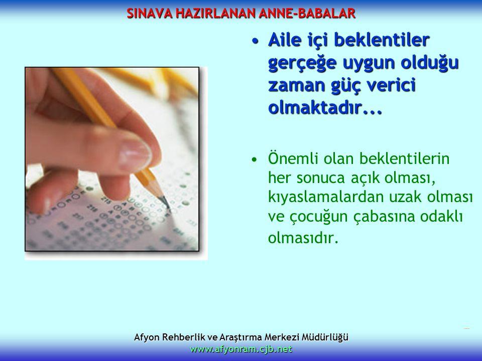 Afyon Rehberlik ve Araştırma Merkezi Müdürlüğü www.afyonram.cjb.net SINAVA HAZIRLANAN ANNE-BABALAR Aile içi beklentiler gerçeğe uygun olduğu zaman güç