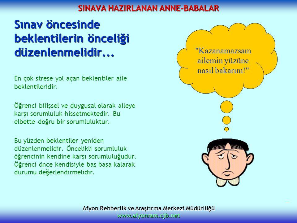 Afyon Rehberlik ve Araştırma Merkezi Müdürlüğü www.afyonram.cjb.net SINAVA HAZIRLANAN ANNE-BABALAR Sınav öncesinde beklentilerin önceliği düzenlenmeli