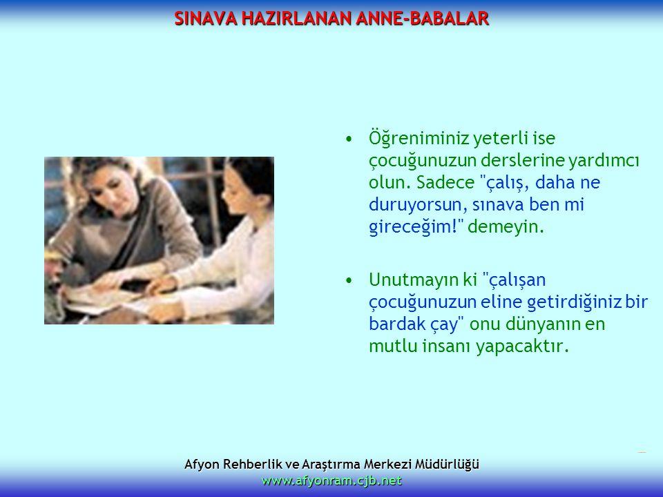 Afyon Rehberlik ve Araştırma Merkezi Müdürlüğü www.afyonram.cjb.net SINAVA HAZIRLANAN ANNE-BABALAR Öğreniminiz yeterli ise çocuğunuzun derslerine yard