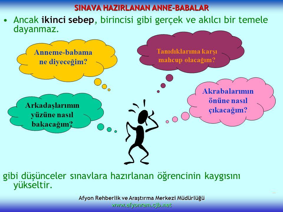 Afyon Rehberlik ve Araştırma Merkezi Müdürlüğü www.afyonram.cjb.net SINAVA HAZIRLANAN ANNE-BABALAR ikinci sebepAncak ikinci sebep, birincisi gibi gerç
