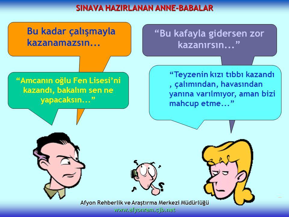 """Afyon Rehberlik ve Araştırma Merkezi Müdürlüğü www.afyonram.cjb.net SINAVA HAZIRLANAN ANNE-BABALAR Bu kadar çalışmayla kazanamazsın... """"Bu kafayla gid"""