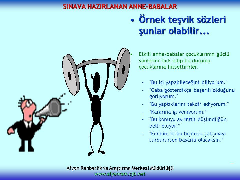 Afyon Rehberlik ve Araştırma Merkezi Müdürlüğü www.afyonram.cjb.net SINAVA HAZIRLANAN ANNE-BABALAR Örnek teşvik sözleri şunlar olabilir...Örnek teşvik