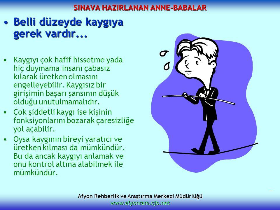 Afyon Rehberlik ve Araştırma Merkezi Müdürlüğü www.afyonram.cjb.net SINAVA HAZIRLANAN ANNE-BABALAR Belli düzeyde kaygıya gerek vardır...Belli düzeyde