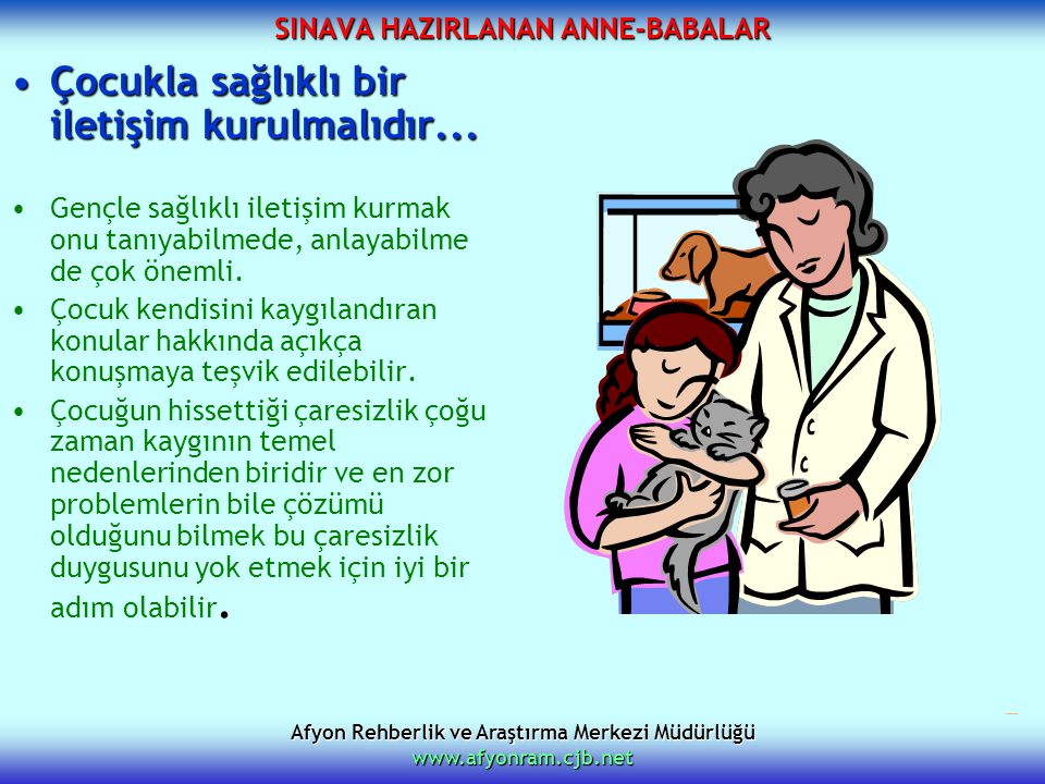 Afyon Rehberlik ve Araştırma Merkezi Müdürlüğü www.afyonram.cjb.net SINAVA HAZIRLANAN ANNE-BABALAR Çocukla sağlıklı bir iletişim kurulmalıdır...Çocukl