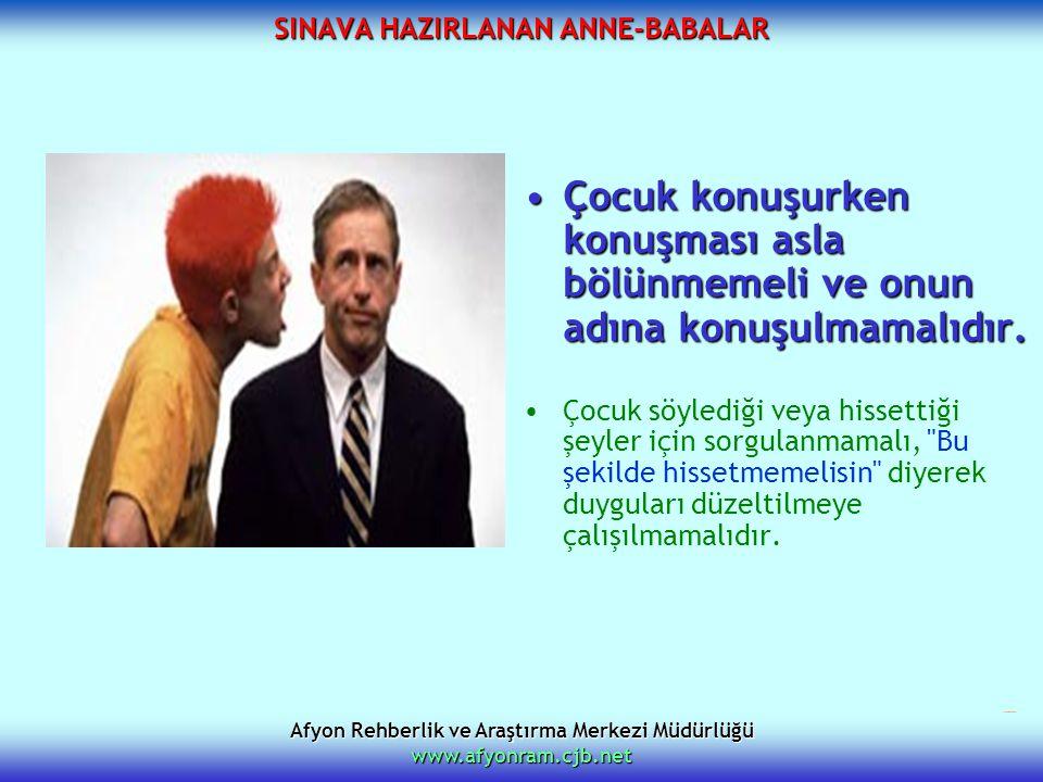 Afyon Rehberlik ve Araştırma Merkezi Müdürlüğü www.afyonram.cjb.net SINAVA HAZIRLANAN ANNE-BABALAR Çocuk konuşurken konuşması asla bölünmemeli ve onun