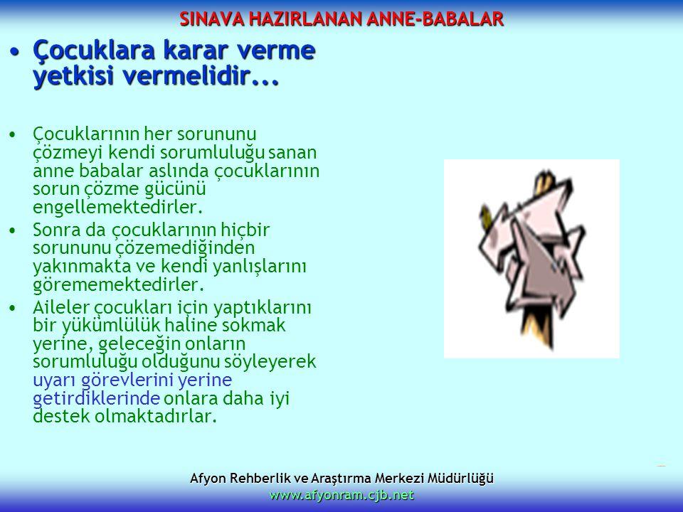Afyon Rehberlik ve Araştırma Merkezi Müdürlüğü www.afyonram.cjb.net SINAVA HAZIRLANAN ANNE-BABALAR Çocuklara karar verme yetkisi vermelidir...Çocuklar