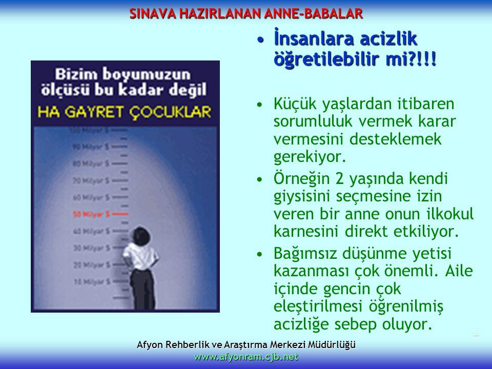 Afyon Rehberlik ve Araştırma Merkezi Müdürlüğü www.afyonram.cjb.net SINAVA HAZIRLANAN ANNE-BABALAR İnsanlara acizlik öğretilebilir mi?!!!İnsanlara aci
